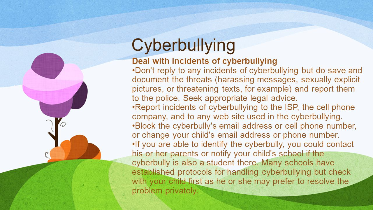 Cyberbullying Deal with incidents of cyberbullying Don t reply to any incidents of cyberbullying but do save and document the threats (harassing messages, sexually explicit pictures, or threatening texts, for example) and report them to the police.