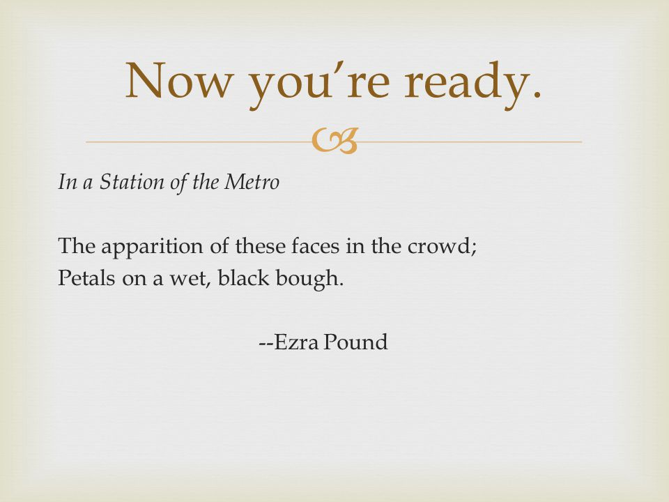  In a Station of the Metro The apparition of these faces in the crowd; Petals on a wet, black bough.
