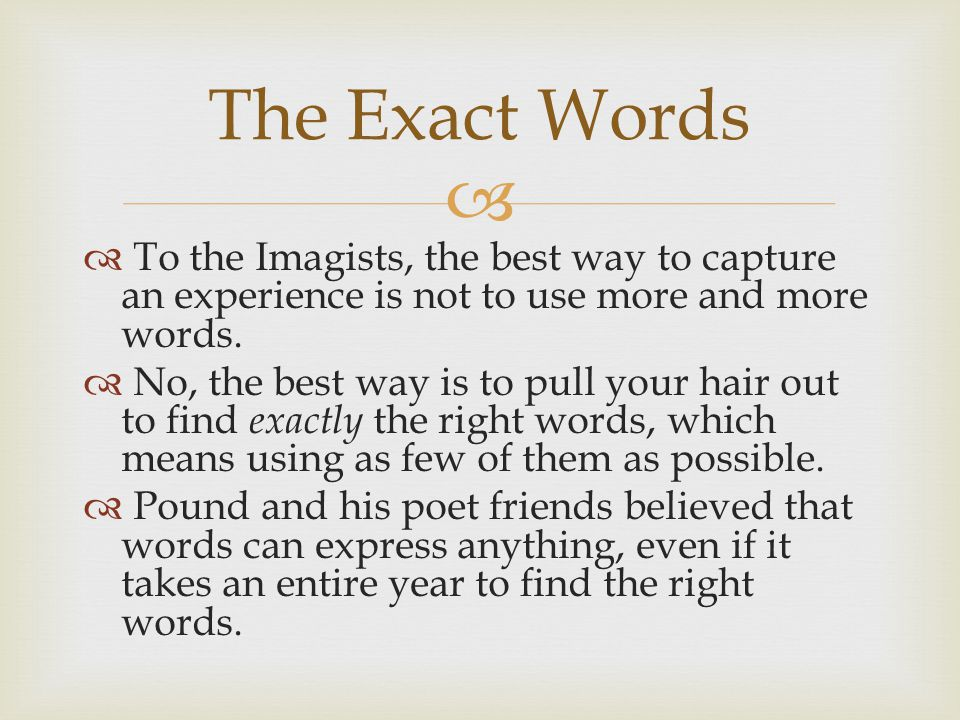   To the Imagists, the best way to capture an experience is not to use more and more words.
