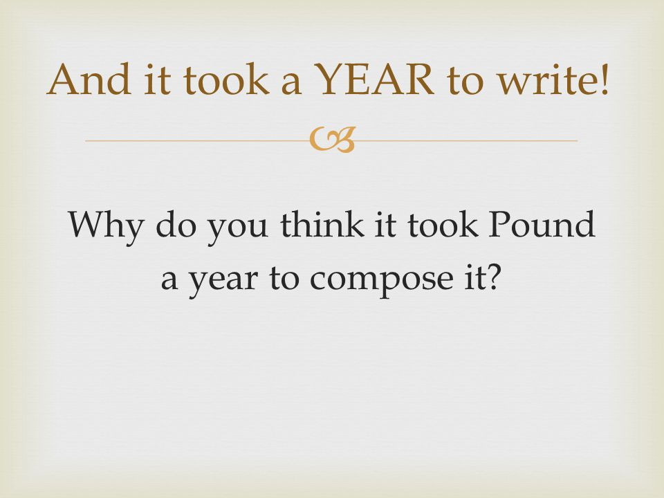  Why do you think it took Pound a year to compose it And it took a YEAR to write!