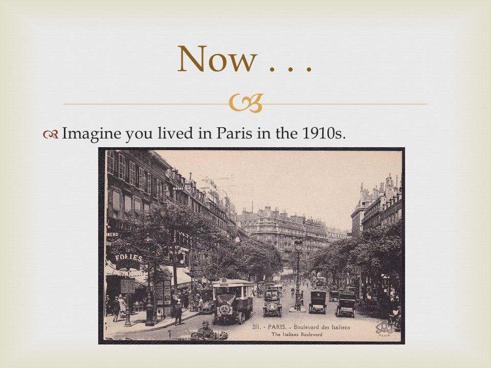   Imagine you lived in Paris in the 1910s. Now...