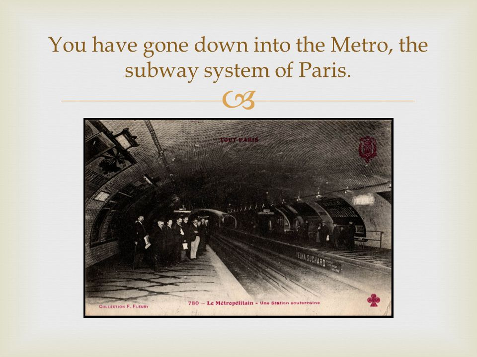  You have gone down into the Metro, the subway system of Paris.