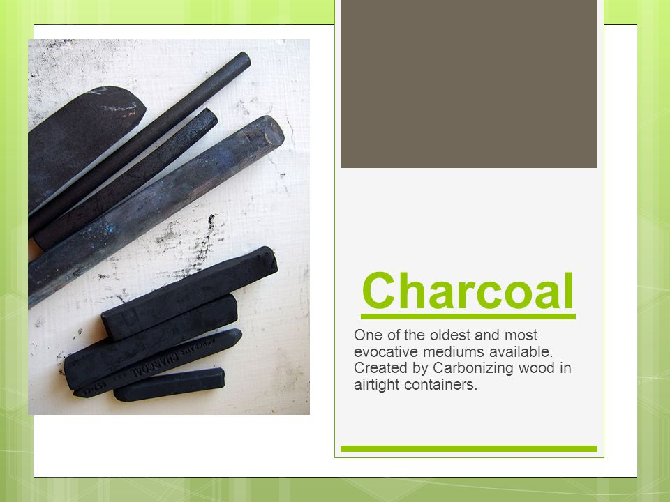 Charcoal One of the oldest and most evocative mediums available.