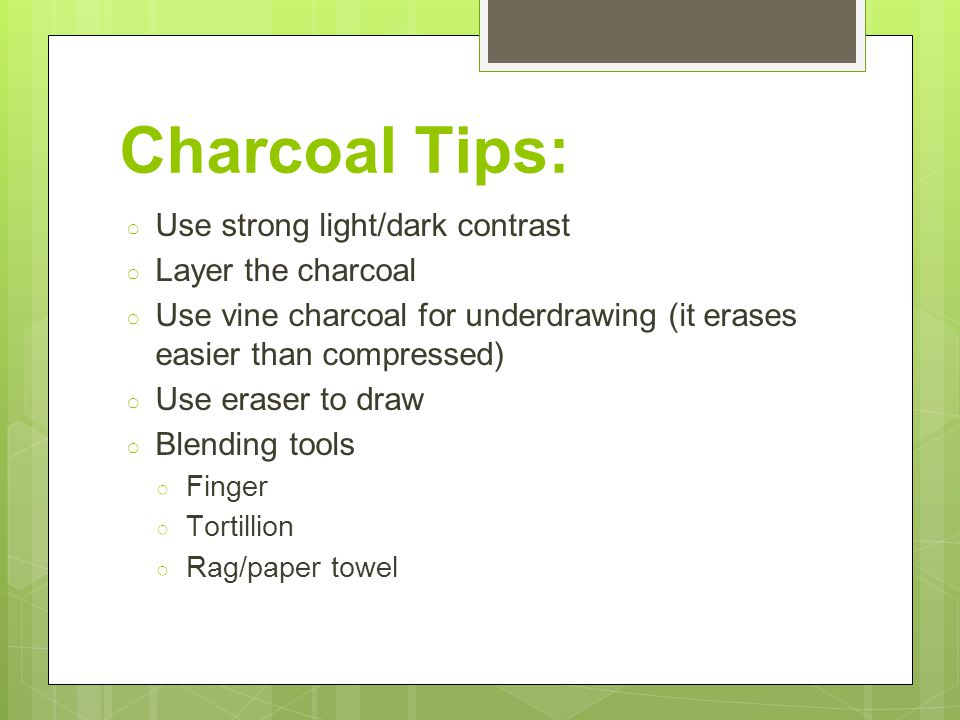 Charcoal Tips: ○ Use strong light/dark contrast ○ Layer the charcoal ○ Use vine charcoal for underdrawing (it erases easier than compressed) ○ Use eraser to draw ○ Blending tools ○ Finger ○ Tortillion ○ Rag/paper towel