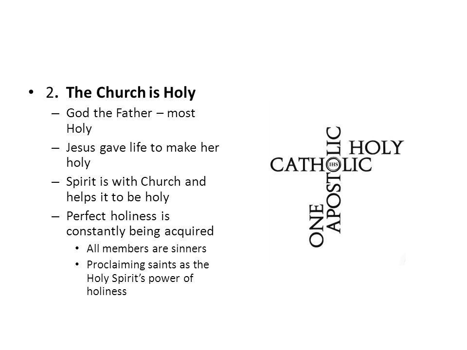 2. The Church is Holy – God the Father – most Holy – Jesus gave life to make her holy – Spirit is with Church and helps it to be holy – Perfect holine