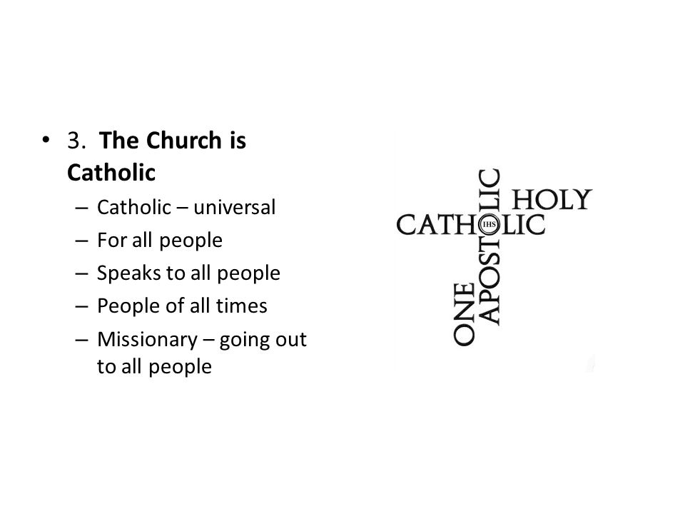 3. The Church is Catholic – Catholic – universal – For all people – Speaks to all people – People of all times – Missionary – going out to all people