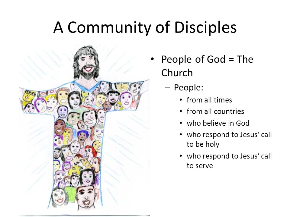 A Community of Disciples People of God = The Church – People: from all times from all countries who believe in God who respond to Jesus' call to be ho