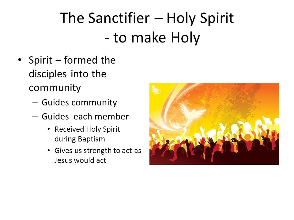 The Sanctifier – Holy Spirit - to make Holy Spirit – formed the disciples into the community – Guides community – Guides each member Received Holy Spirit during Baptism Gives us strength to act as Jesus would act