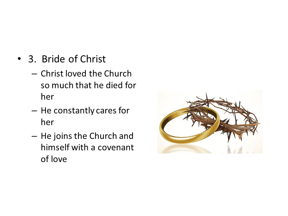 3. Bride of Christ – Christ loved the Church so much that he died for her – He constantly cares for her – He joins the Church and himself with a coven