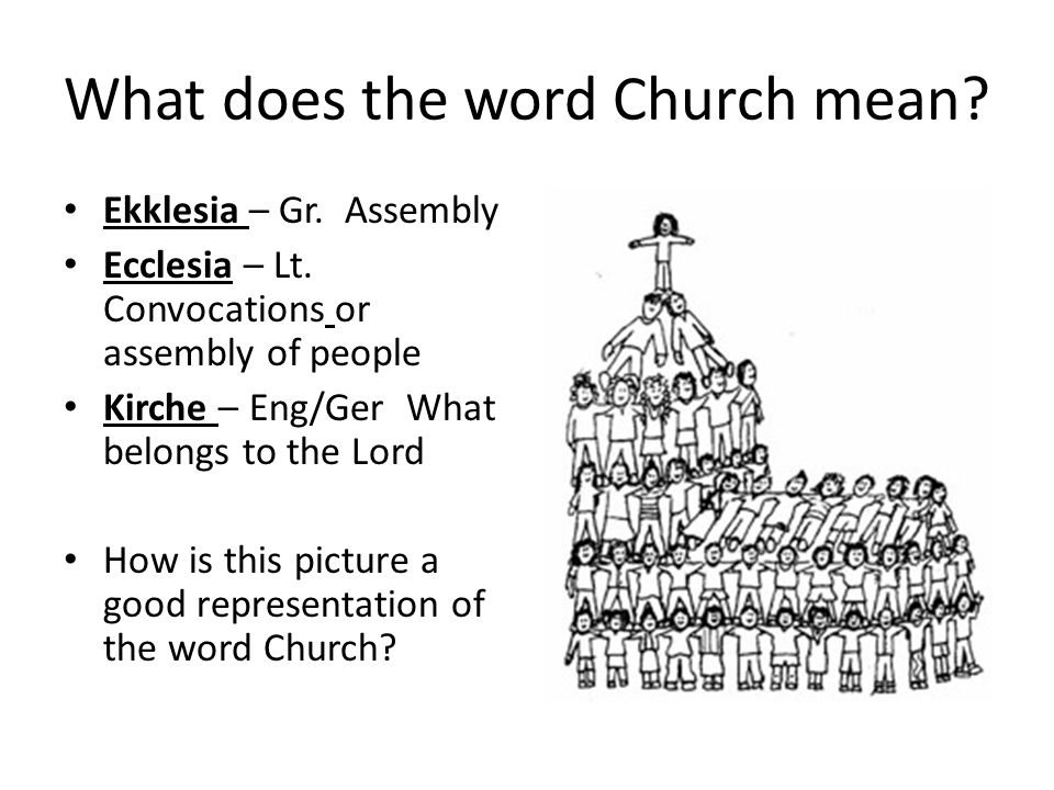 What does the word Church mean? Ekklesia – Gr. Assembly Ecclesia – Lt. Convocations or assembly of people Kirche – Eng/Ger What belongs to the Lord Ho