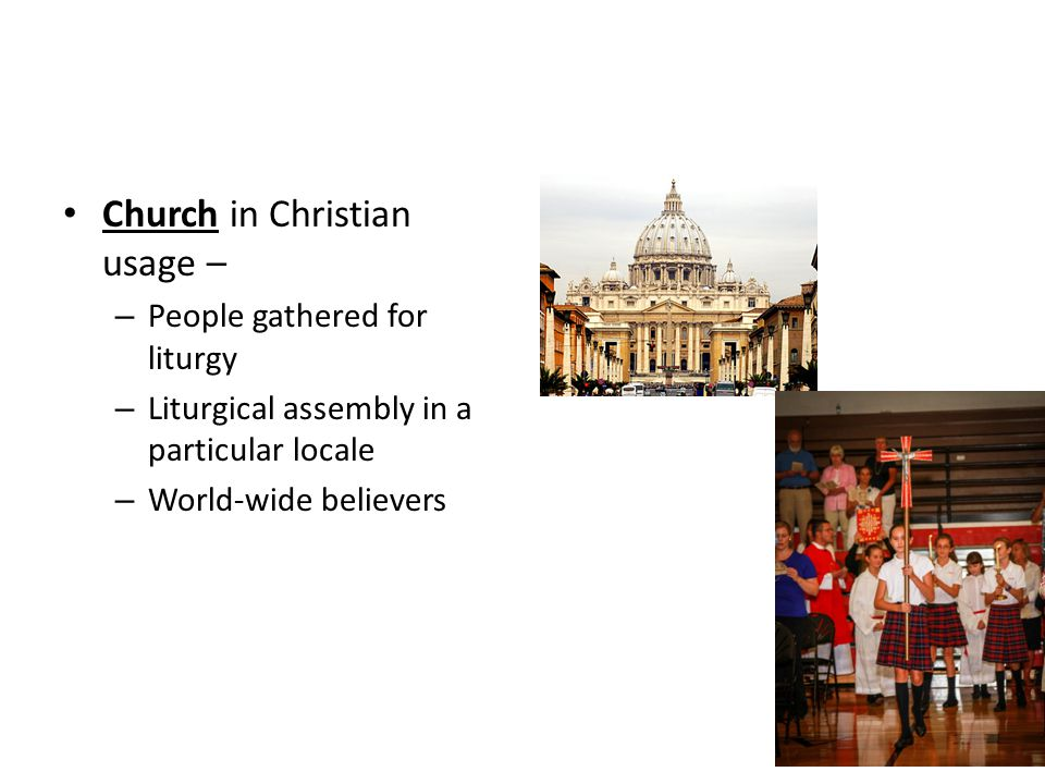 Church in Christian usage – – People gathered for liturgy – Liturgical assembly in a particular locale – World-wide believers