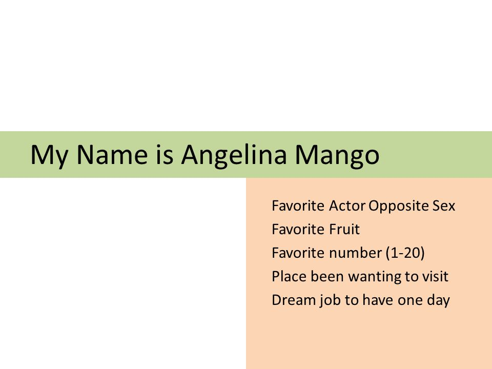 My Name is Angelina Mango Favorite Actor Opposite Sex Favorite Fruit Favorite number (1-20) Place been wanting to visit Dream job to have one day