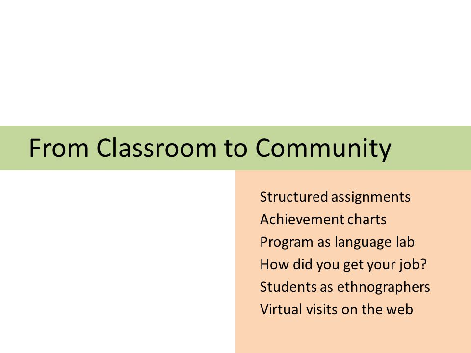 From Classroom to Community Structured assignments Achievement charts Program as language lab How did you get your job.