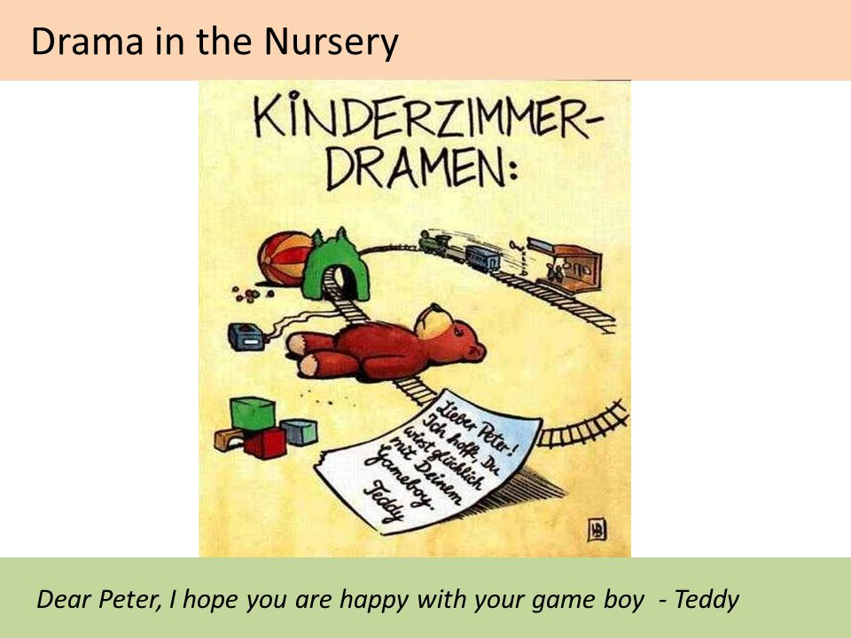 Drama in the Nursery Dear Peter, I hope you are happy with your game boy - Teddy
