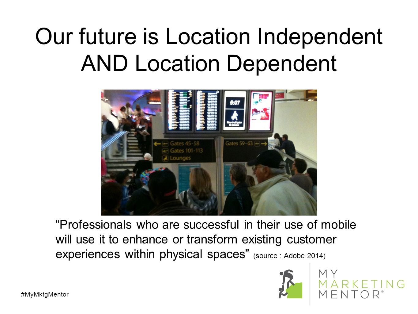 Our future is Location Independent AND Location Dependent #MyMktgMentor Professionals who are successful in their use of mobile will use it to enhance or transform existing customer experiences within physical spaces (source : Adobe 2014)