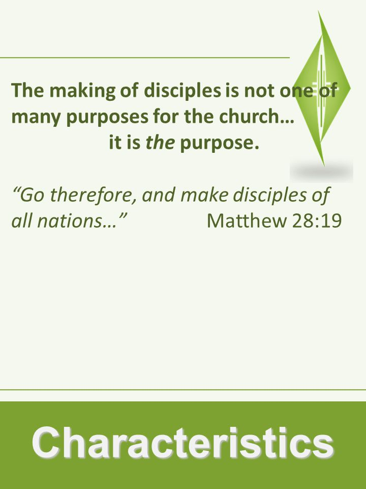 Characteristics The making of disciples is not one of many purposes for the church… it is the purpose.