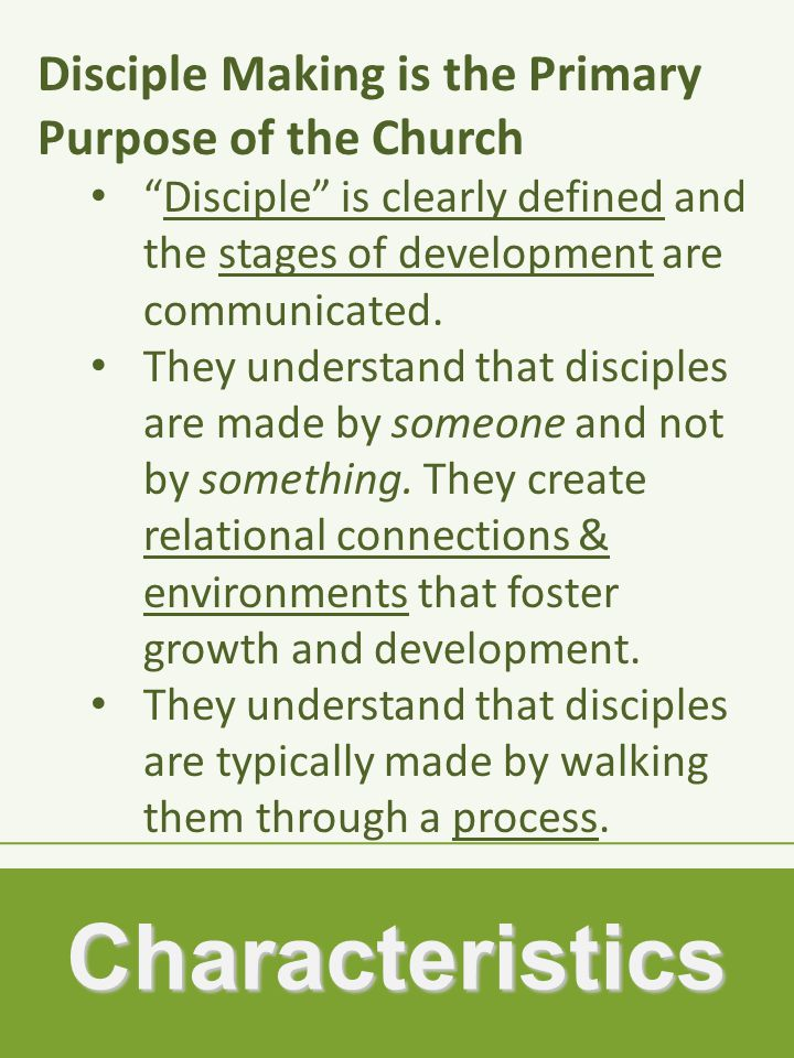Characteristics Disciple Making is the Primary Purpose of the Church Disciple is clearly defined and the stages of development are communicated.