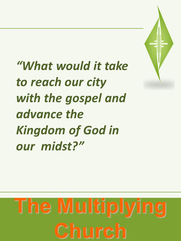 The Multiplying Church What would it take to reach our city with the gospel and advance the Kingdom of God in our midst