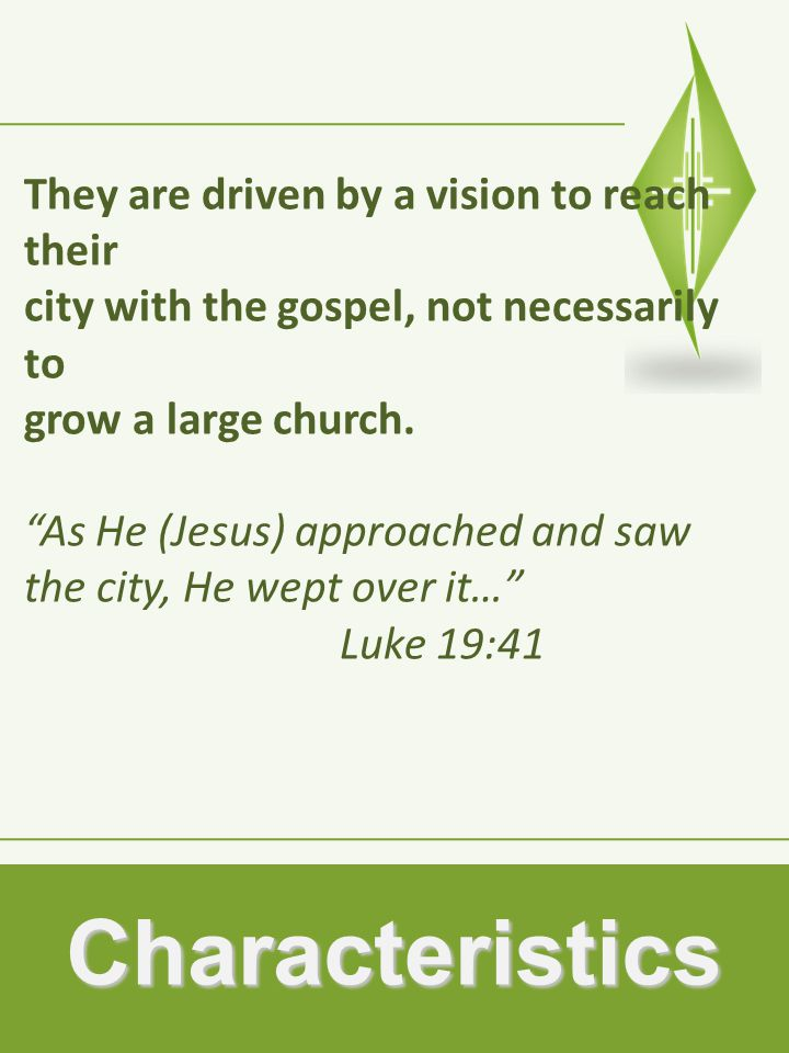 Characteristics They are driven by a vision to reach their city with the gospel, not necessarily to grow a large church.