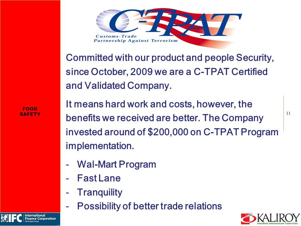 11 Committed with our product and people Security, since October, 2009 we are a C-TPAT Certified and Validated Company. It means hard work and costs,