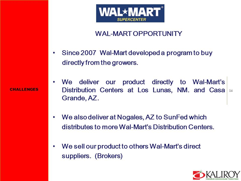 14 WAL-MART OPPORTUNITY Since 2007 Wal-Mart developed a program to buy directly from the growers. We deliver our product directly to Wal-Mart's Distri