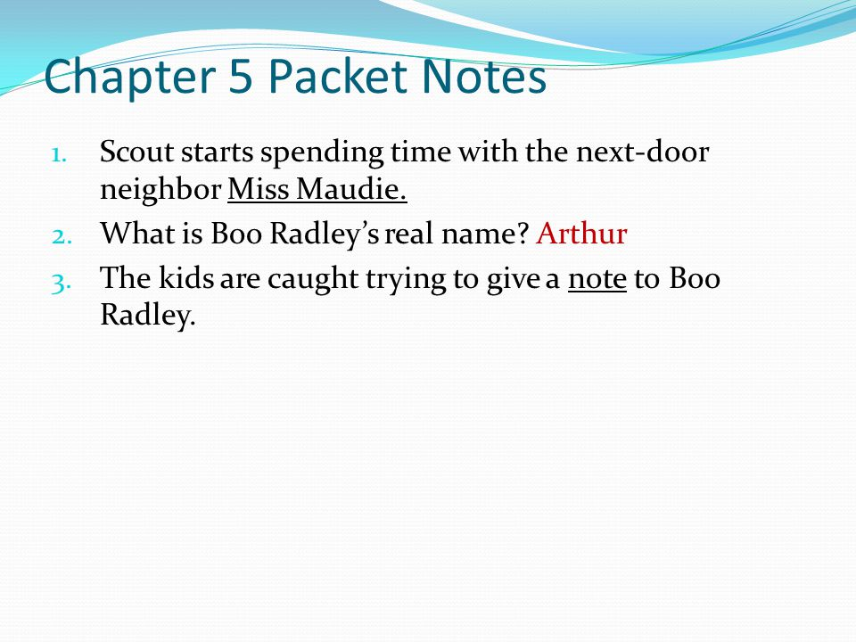 Chapter 5 Packet Notes 1. Scout starts spending time with the next-door neighbor Miss Maudie. 2. What is Boo Radley's real name? Arthur 3. The kids ar