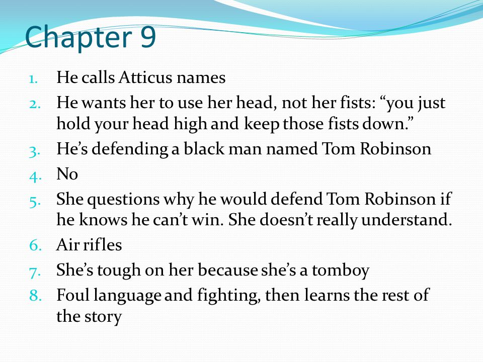 "Chapter 9 1. He calls Atticus names 2. He wants her to use her head, not her fists: ""you just hold your head high and keep those fists down."" 3. He's"