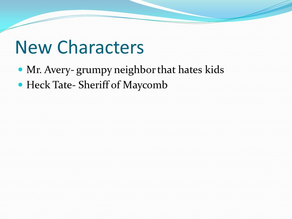 New Characters Mr. Avery- grumpy neighbor that hates kids Heck Tate- Sheriff of Maycomb