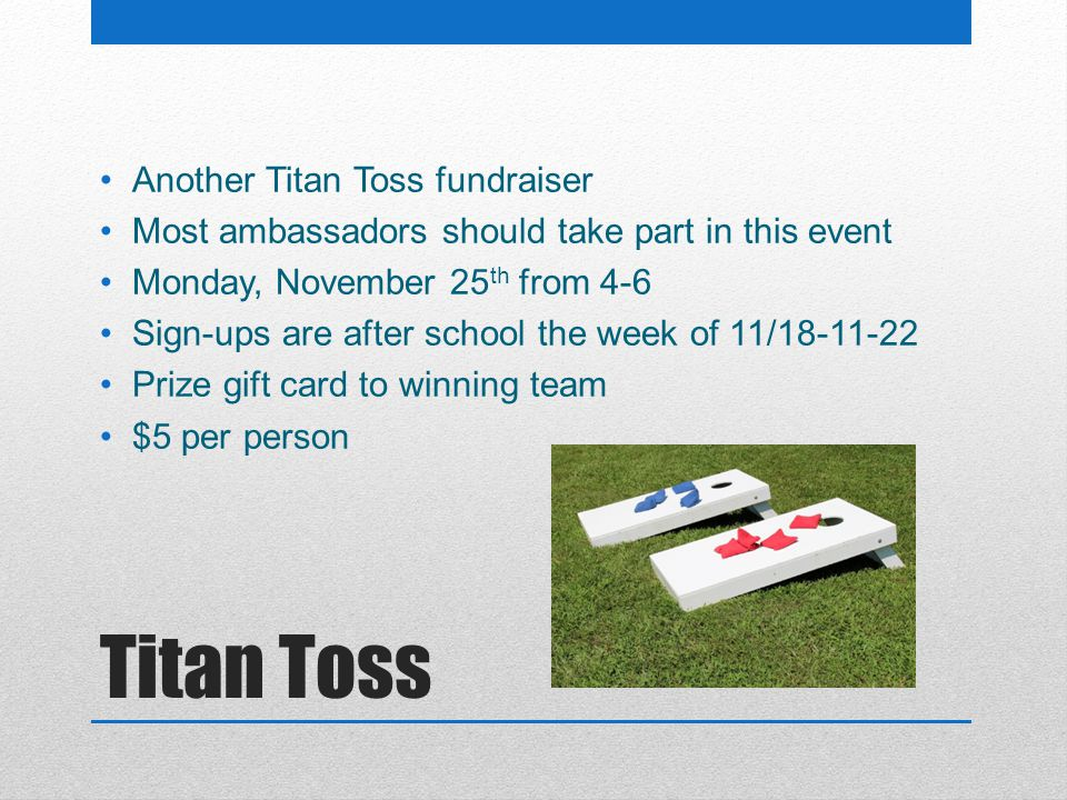 Titan Toss Another Titan Toss fundraiser Most ambassadors should take part in this event Monday, November 25 th from 4-6 Sign-ups are after school the