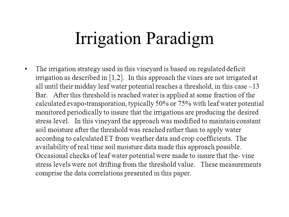 Irrigation Paradigm The irrigation strategy used in this vineyard is based on regulated deficit irrigation as described in [1,2]. In this approach the