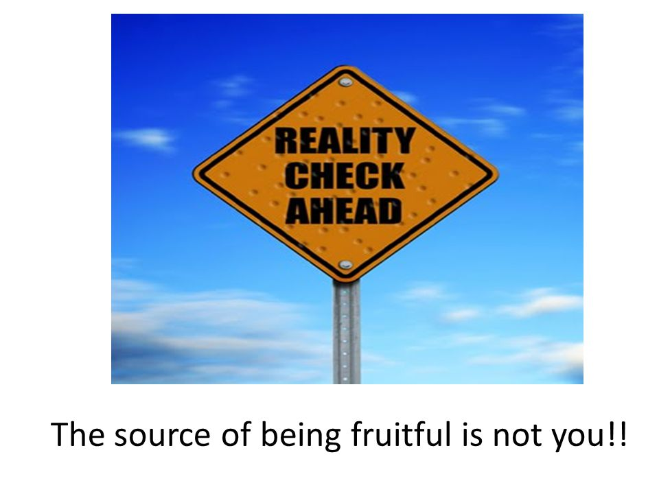 The source of being fruitful is not you!!