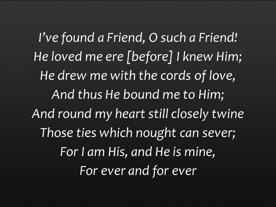 I've found a Friend, O such a Friend! He loved me ere [before] I knew Him; He drew me with the cords of love, And thus He bound me to Him; And round m