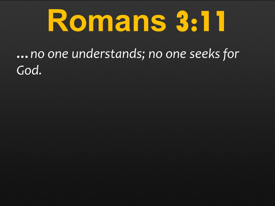 Romans 3:11 …no one understands; no one seeks for God.