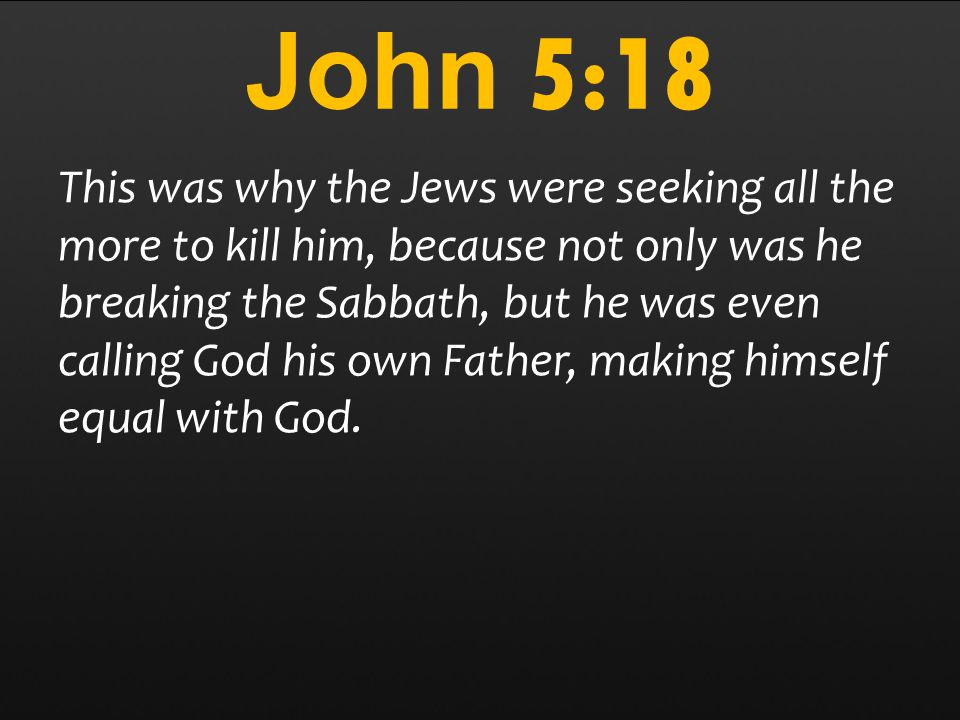 John 5:18 This was why the Jews were seeking all the more to kill him, because not only was he breaking the Sabbath, but he was even calling God his own Father, making himself equal with God.