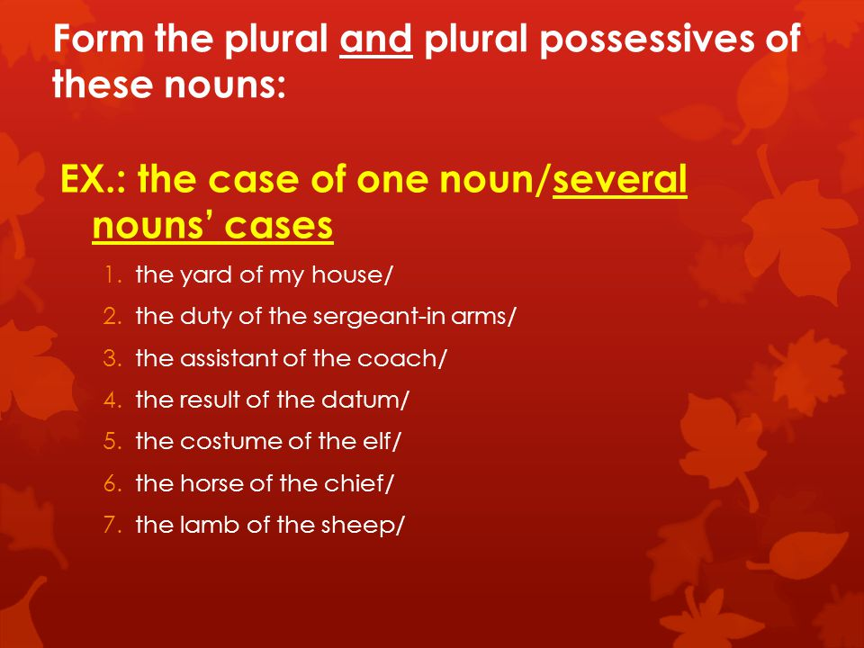 Form the plural and plural possessives of these nouns: EX.: the case of one noun/several nouns' cases 1.the yard of my house/ 2.the duty of the sergeant-in arms/ 3.the assistant of the coach/ 4.the result of the datum/ 5.the costume of the elf/ 6.the horse of the chief/ 7.the lamb of the sheep/
