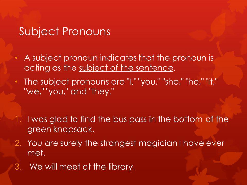 Subject Pronouns A subject pronoun indicates that the pronoun is acting as the subject of the sentence.