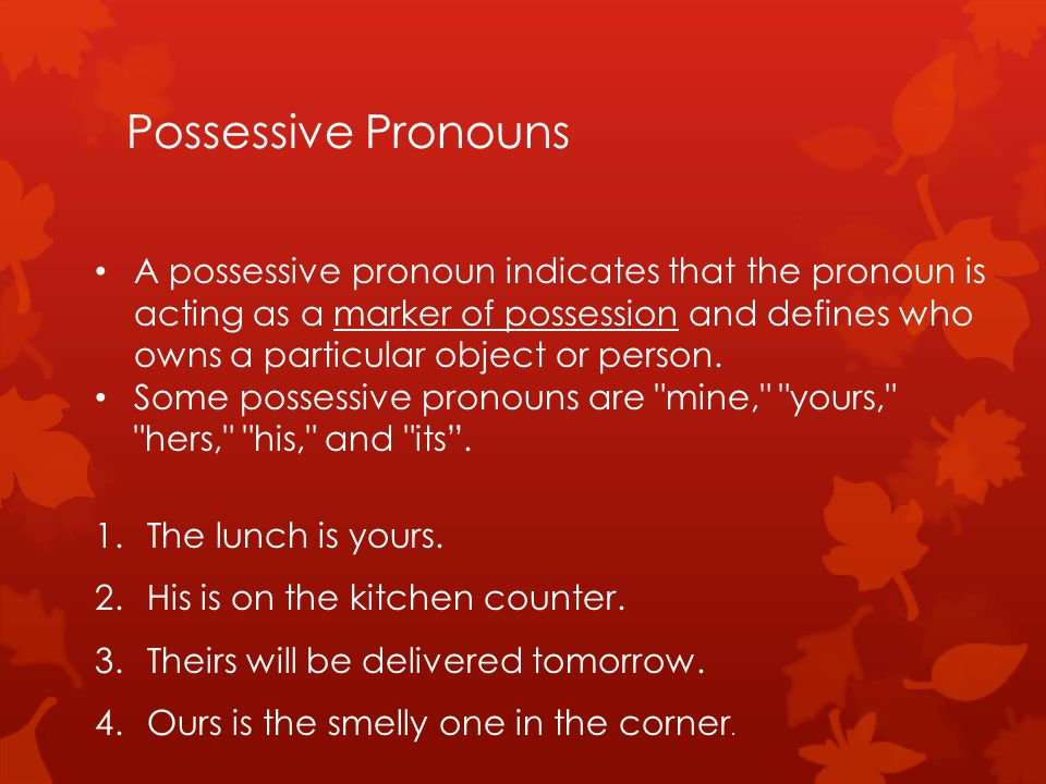 Possessive Pronouns A possessive pronoun indicates that the pronoun is acting as a marker of possession and defines who owns a particular object or person.