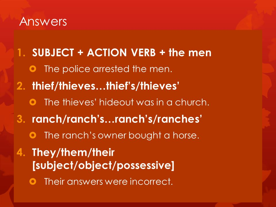 Answers 1.SUBJECT + ACTION VERB + the men  The police arrested the men.