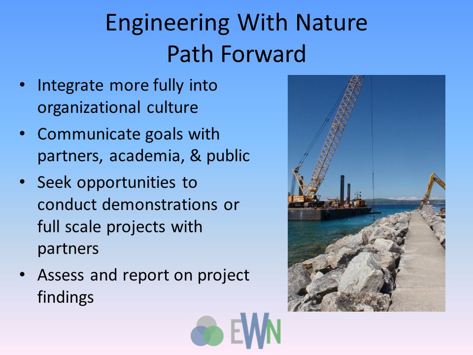 Engineering With Nature Path Forward Integrate more fully into organizational culture Communicate goals with partners, academia, & public Seek opportunities to conduct demonstrations or full scale projects with partners Assess and report on project findings