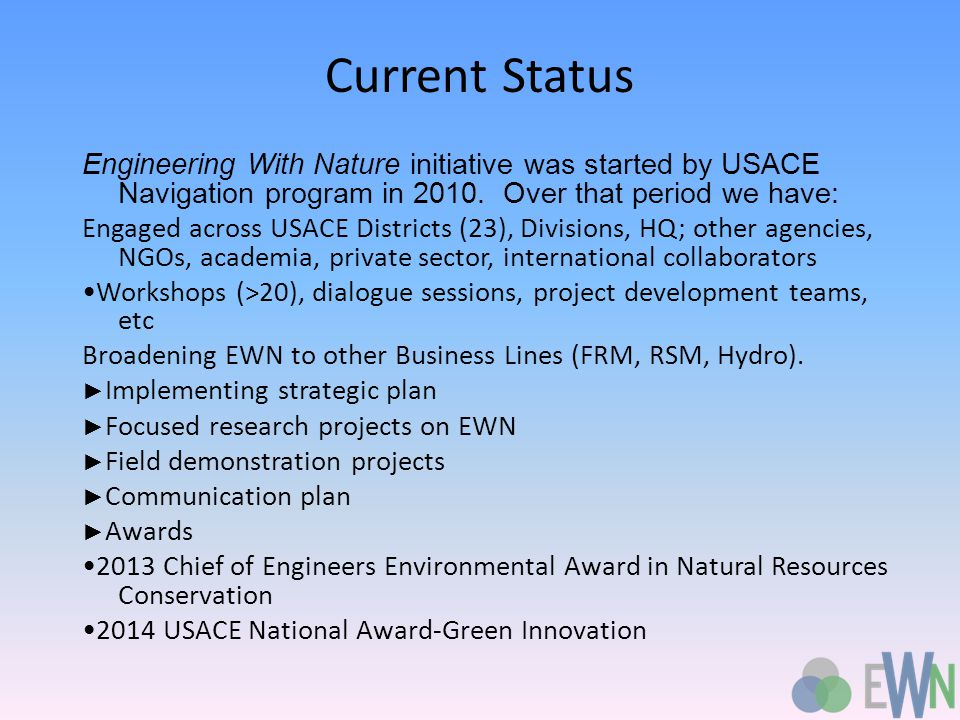 Current Status Engineering With Nature initiative was started by USACE Navigation program in 2010.