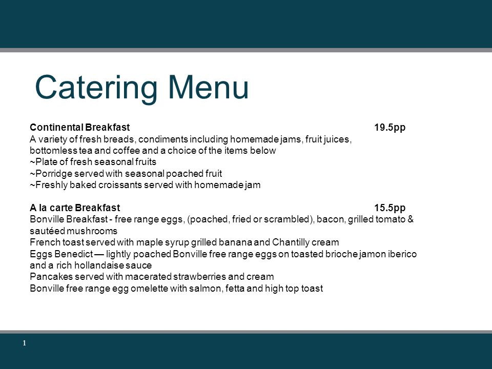 Catering Menu 1 Continental Breakfast19.5pp A variety of fresh breads, condiments including homemade jams, fruit juices, bottomless tea and coffee and a choice of the items below ~Plate of fresh seasonal fruits ~Porridge served with seasonal poached fruit ~Freshly baked croissants served with homemade jam A la carte Breakfast15.5pp Bonville Breakfast - free range eggs, (poached, fried or scrambled), bacon, grilled tomato & sautéed mushrooms French toast served with maple syrup grilled banana and Chantilly cream Eggs Benedict — lightly poached Bonville free range eggs on toasted brioche jamon iberico and a rich hollandaise sauce Pancakes served with macerated strawberries and cream Bonville free range egg omelette with salmon, fetta and high top toast