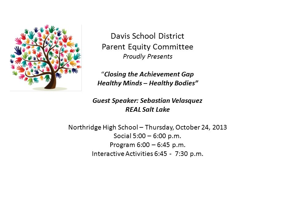 Davis School District Parent Equity Committee Proudly Presents Closing the Achievement Gap Healthy Minds – Healthy Bodies Guest Speaker: Sebastian Velasquez REAL Salt Lake Northridge High School – Thursday, October 24, 2013 Social 5:00 – 6:00 p.m.