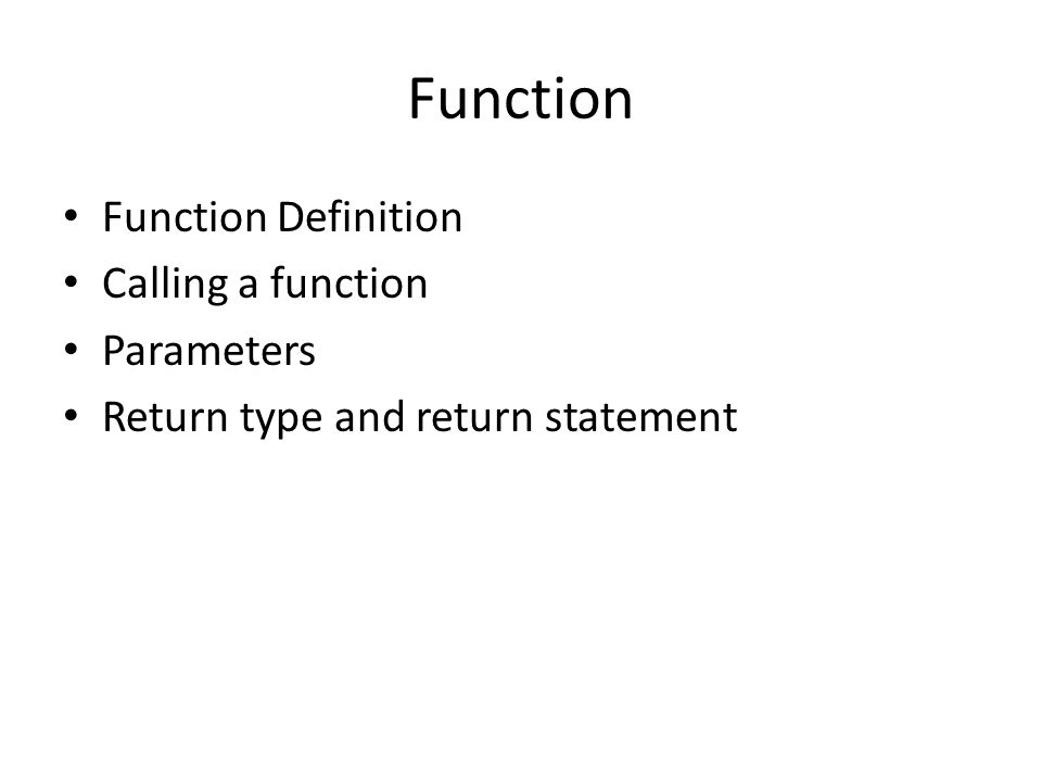 Function Function Definition Calling a function Parameters Return type and return statement