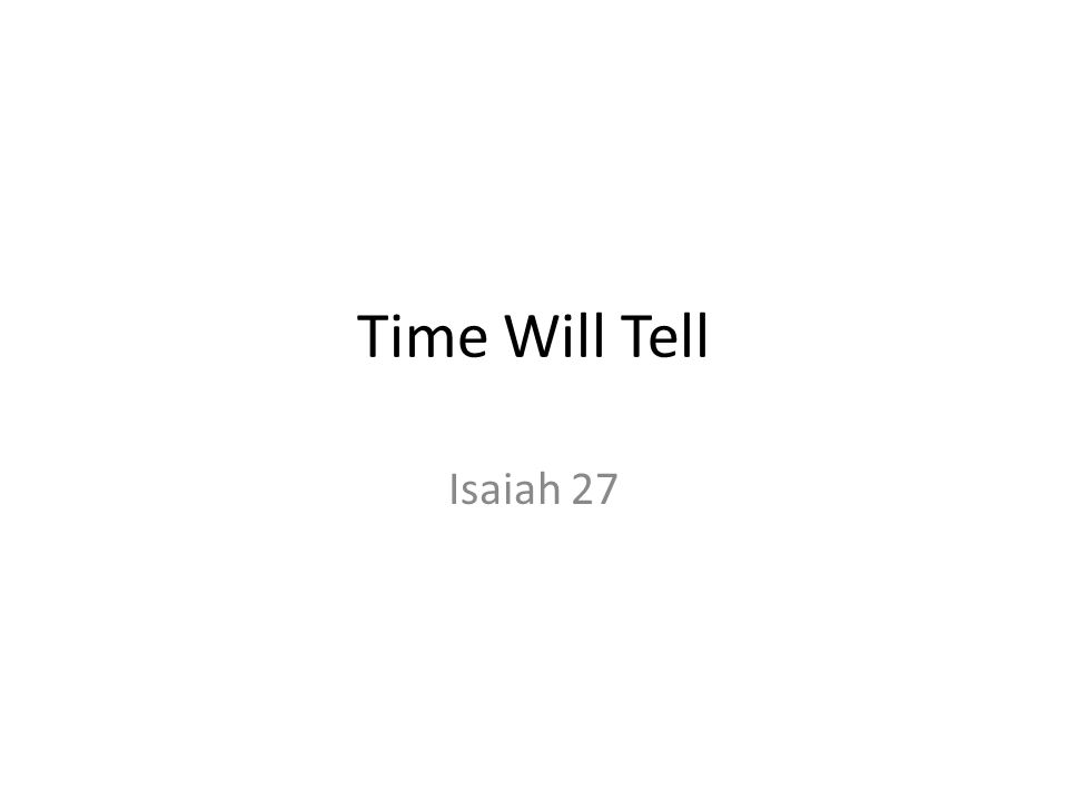 Time Will Tell Isaiah 27