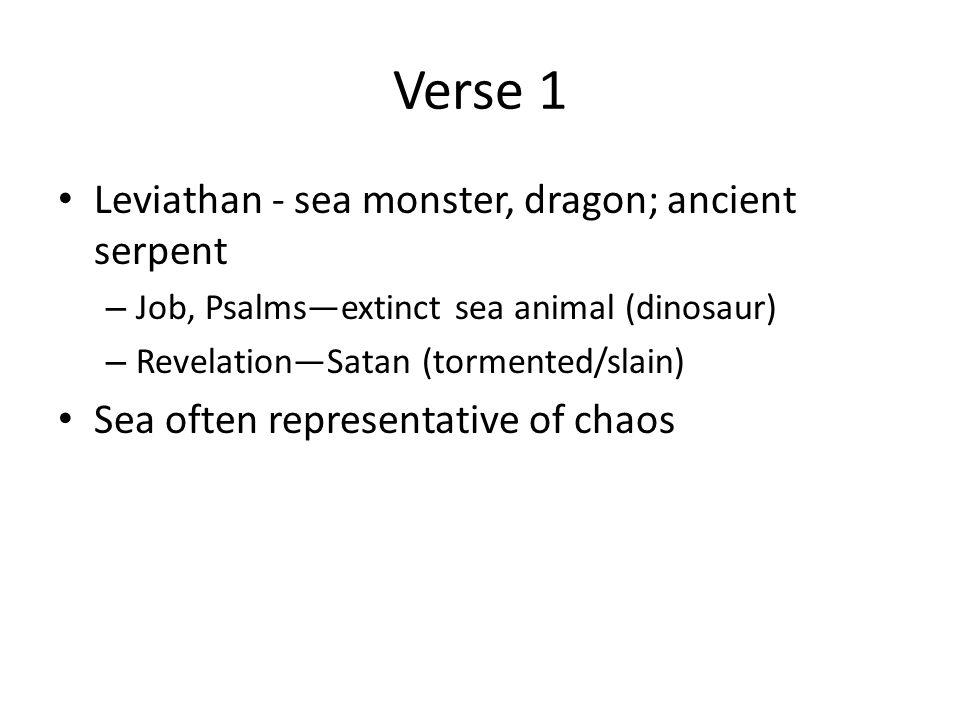 Verse 1 Leviathan - sea monster, dragon; ancient serpent – Job, Psalms—extinct sea animal (dinosaur) – Revelation—Satan (tormented/slain) Sea often re