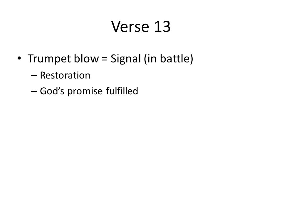Verse 13 Trumpet blow = Signal (in battle) – Restoration – God's promise fulfilled