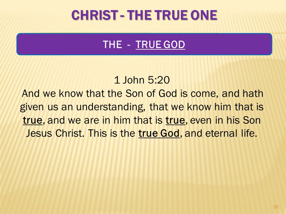 CHRIST - THE TRUE ONE 1 John 5:20 And we know that the Son of God is come, and hath given us an understanding, that we know him that is true, and we are in him that is true, even in his Son Jesus Christ.