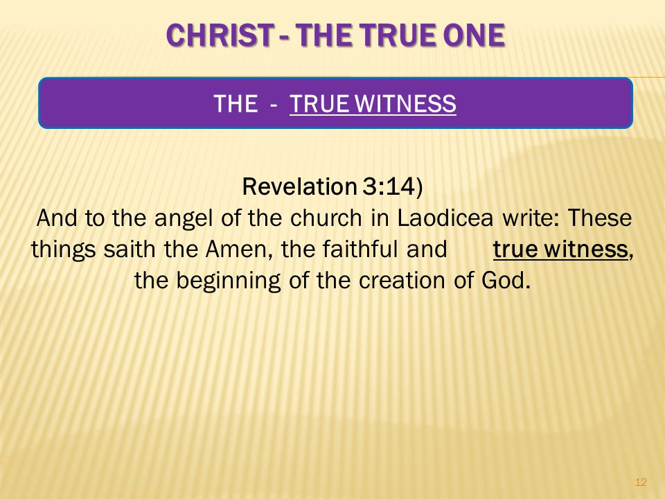 CHRIST - THE TRUE ONE Revelation 3:14) And to the angel of the church in Laodicea write: These things saith the Amen, the faithful and true witness, the beginning of the creation of God.