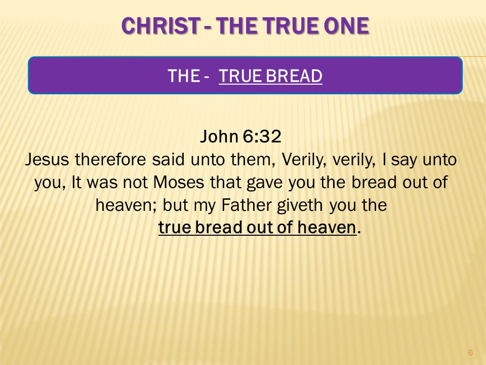 CHRIST - THE TRUE ONE John 6:32 Jesus therefore said unto them, Verily, verily, I say unto you, It was not Moses that gave you the bread out of heaven; but my Father giveth you the true bread out of heaven.