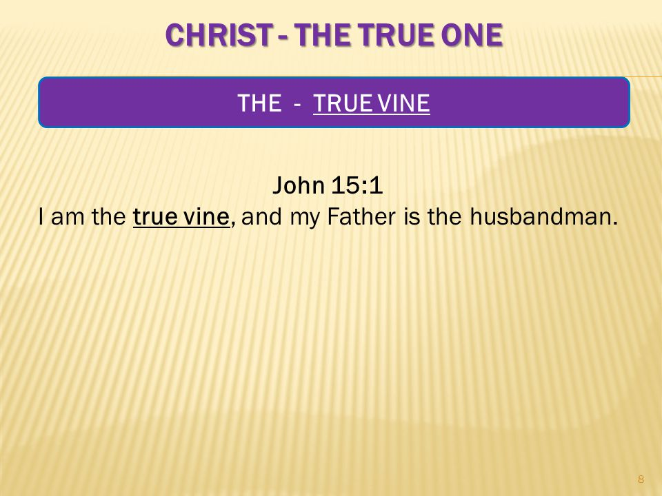 CHRIST - THE TRUE ONE John 15:1 I am the true vine, and my Father is the husbandman.